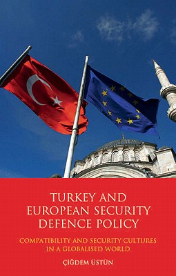 Turkey and European Security Defence Policy: Compatibility and Security Cultures in a Globalised World - Ustun, Cigdem