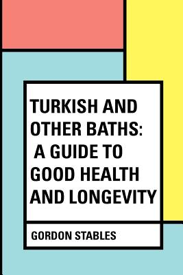 Turkish and Other Baths: A Guide to Good Health and Longevity - Stables, Gordon
