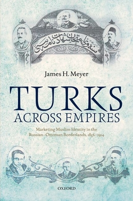 Turks Across Empires: Marketing Muslim Identity in the Russian-Ottoman Borderlands, 1856-1914 - Meyer, James H.