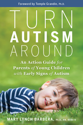 Turn Autism Around: An Action Guide for Parents of Young Children with Early Signs of Autism - Barbera, Mary Lynch, and Grandin, Temple (Foreword by)