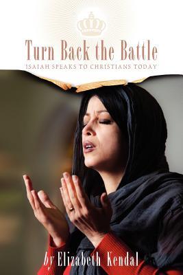 Turn Back The Battle: Isaiah Speaks to Christians Today - Kendal, Elizabeth