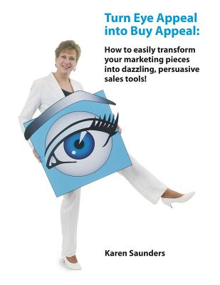 Turn Eye Appeal Into Buy Appeal: How to Easily Transform Your Marketing Pieces Into Dazzling, Persuasive Sales Tools ! - Saunders, Karen A