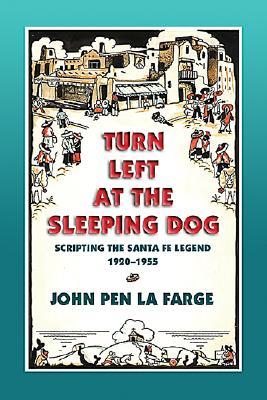 Turn Left at the Sleeping Dog: Scripting the Santa Fe Legend, 1920-1955 - Farge, John Pen La