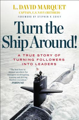Turn the Ship Around!: A True Story of Turning Followers Into Leaders - Marquet, L David, and Covey, Stephen R, Dr. (Foreword by)