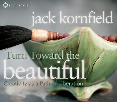 Turn Toward the Beautiful: Creativity as a Path of Liberation - Kornfield, Jack, PhD