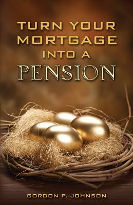 Turn Your Mortgage Into a Pension - Johnson, Gordon P