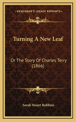 Turning a New Leaf: Or the Story of Charles Terry (1866) - Robbins, Sarah Stuart