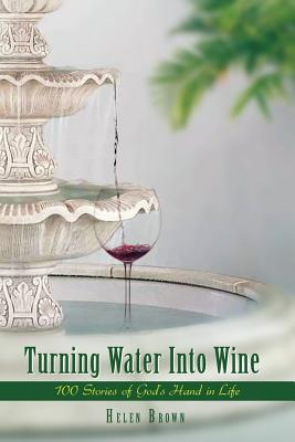 Turning Water Into Wine: 100 Stories of God's Hand in Life -