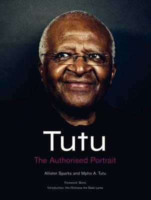 Tutu: The Authorised Portrait of Desmond Tutu, with a Foreword by His Holiness the Dalai Lama - Tutu, Mpho, and Sparks, Allister, and His Holiness Tenzin Gyatso The Dalai Lama (Foreword by)