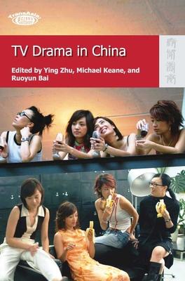 TV Drama in China - Zhu, Ying (Editor), and Keane, Michael (Editor), and Bai, Ruoyun (Editor)