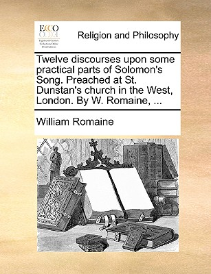 Twelve Discourses Upon Some Practical Parts of Solomon's Song. Preached at St. Dunstan's Church in the West, London. by W. Romaine, ... - Romaine, William