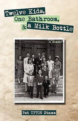 Twelve Kids, One Bathroom, and a Milk Bottle - Pat Upton Stamm, Upton Stamm