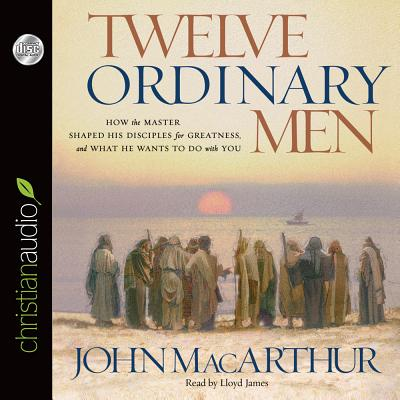 Twelve Ordinary Men: How the Master Shaped His Disciples for Greatness, and What He Wants to Do with You: How the Master Shaped His Disciples for Greatness, and What He Wants to Do with You - MacArthur, John, and James, Lloyd (Narrator)