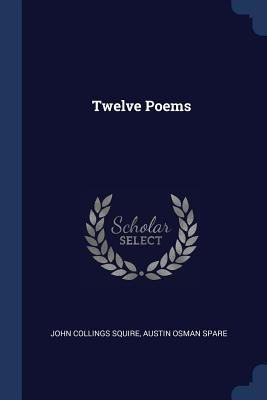 Twelve Poems - Squire, John Collings, Sir, and Spare, Austin Osman