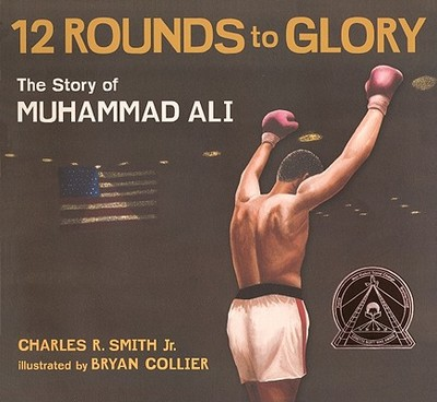 Twelve Rounds to Glory: The Story of Muhammad Ali - Smith, Charles R, Jr., and Smith, Charles R, Jr.