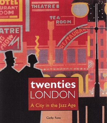 Twenties London: A City in the Jazz Age - Ross, Cathy
