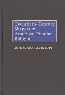 Twentieth-Century Shapers of American Popular Religion - Lippy, Charles H