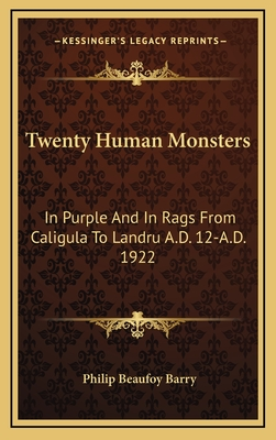 Twenty Human Monsters: In Purple and in Rags from Caligula to Landru A.D. 12-A.D. 1922 - Barry, Philip Beaufoy