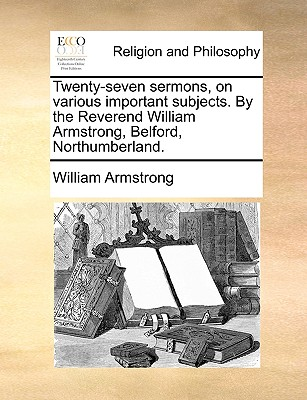 Twenty-Seven Sermons, on Various Important Subjects. by the Reverend William Armstrong, Belford, Northumberland. - Armstrong, William