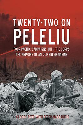 Twenty-Two on Peleliu: Four Pacific Campaigns with the Corps: The Memoirs of an Old Breed Marine - Peto, George, and Margaritis, Peter