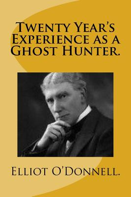 Twenty Year's Experience as a Ghost Hunter. - O'Donnell, Elliot