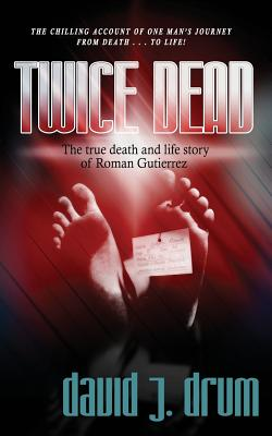 Twice Dead: The True Death and Life Story of Roman Gutierrez - Drum, David J