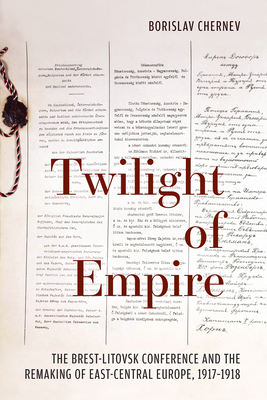 Twilight of Empire: The Brest-Litovsk Conference and the Remaking of East-Central Europe, 1917-1918 - Chernev, Borislav