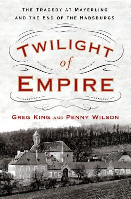 Twilight of Empire: The Tragedy at Mayerling and the End of the Habsburgs - King, Greg, and Wilson, Penny