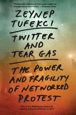 Twitter and Tear Gas: The Power and Fragility of Networked Protest - Tufekci, Zeynep