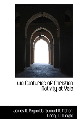 Two Centuries of Christian Activity at Yale - Reynolds, James B, and Fisher, Samuel H, III, and Wright, Henry B