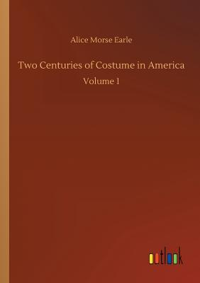 Two Centuries of Costume in America - Earle, Alice Morse