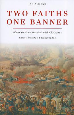 Two Faiths, One Banner: When Muslims Marched with Christians Across Europe's Battlegrounds - Almond, Ian