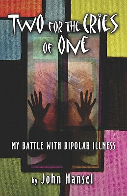 Two for the Cries of One: My Battle with Bipolar Illness - Hansel, John