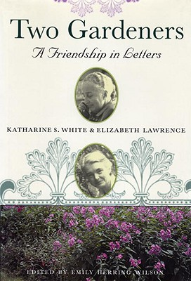 Two Gardeners: Katharine S. White and Elizabeth Lawrence--A Friendship in Letters - White, Katherine S, and Lawrence, Elizabeth, and Wilson, Emily Herring (Editor)