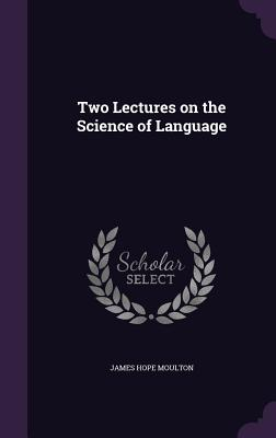 Two Lectures on the Science of Language - Moulton, James Hope