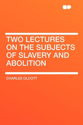 Two Lectures on the Subjects of Slavery and Abolition - Olcott, Charles