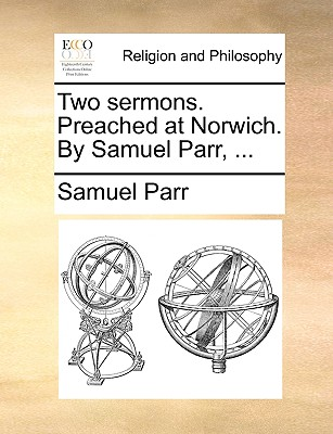 Two Sermons. Preached at Norwich. by Samuel Parr, ... - Parr, Samuel
