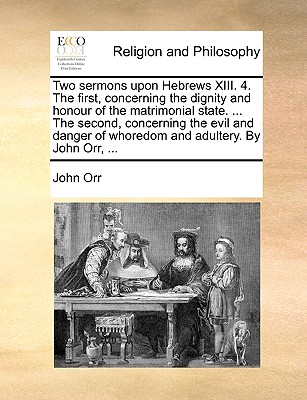 Two Sermons Upon Hebrews XIII. 4. the First, Concerning the Dignity and Honour of the Matrimonial State. ... the Second, Concerning the Evil and Danger of Whoredom and Adultery. by John Orr, ... - Orr, John, Professor