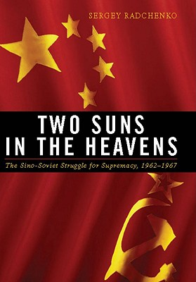Two Suns in the Heavens: The Sino-Soviet Struggle for Supremacy, 1962-1967 - Radchenko, Sergey