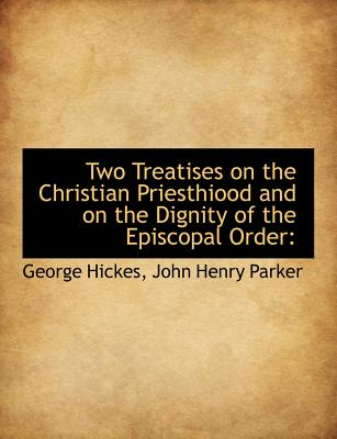 Two Treatises on the Christian Priesthiood and on the Dignity of the Episcopal Order - Hickes, George, and John Henry Parker, Henry Parker (Creator)