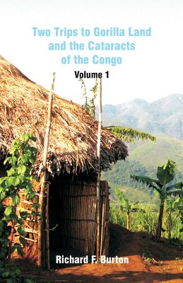 Two Trips to Gorilla Land and the Cataracts of the Congo: Volume 1 - Burton, Richard F, Sir