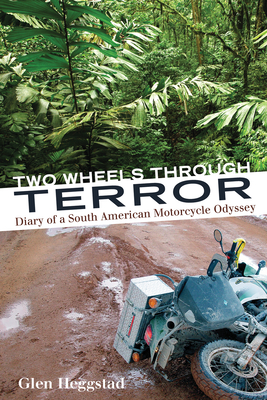 Two Wheels Through Terror: Diary of a South American Motorcycle Odyssey - Heggstad, Glen