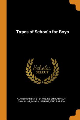 Types of Schools for Boys - Stearns, Alfred Ernest, and Gignilliat, Leigh Robinson, and Stuart, Milo H