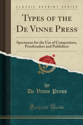 Types of the de Vinne Press: Specimens for the Use of Compositors, Proofreaders and Publishers (Classic Reprint) - Press, De Vinne