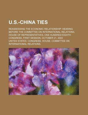 U.S.-China Ties: Reassessing the Economic Relationship: Hearing Before the Committee on International Relations, House of Representatives - United States Congressional House, and United States Congress House