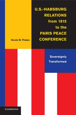 U.S.-Habsburg Relations from 1815 to the Paris Peace Conference: Sovereignty Transformed - Phelps, Nicole M.