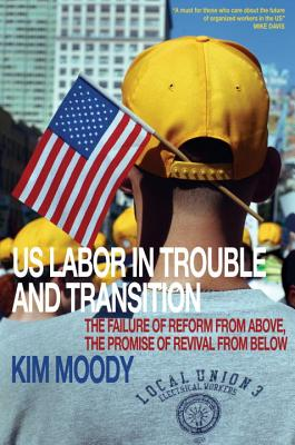 U.S. Labor in Trouble and Transition: The Failure of Reform from Above, the Promise of Revival from Below - Moody, Kim