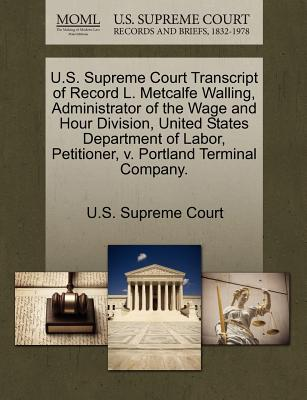 U.S. Supreme Court Transcript of Record L. Metcalfe Walling, Administrator of the Wage and Hour Division, United States Department of Labor, Petitioner, V. Portland Terminal Company. - U S Supreme Court (Creator)