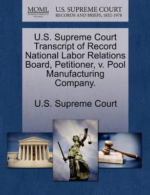 U.S. Supreme Court Transcript of Record National Labor Relations Board, Petitioner, V. Pool Manufacturing Company. - U S Supreme Court (Creator)