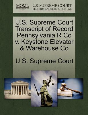 U.S. Supreme Court Transcript of Record Pennsylvania R Co V. Keystone Elevator & Warehouse Co - U S Supreme Court (Creator)